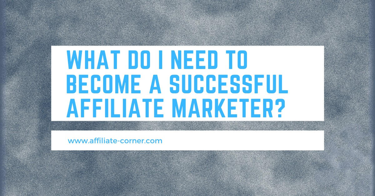 What do I need to become a successful Affiliate Marketer
